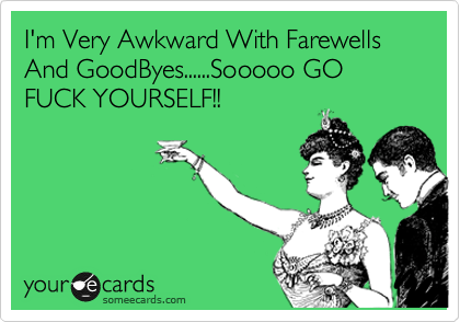 I'm Very Bad With Farewells And GoodByes......Sooooo GO FUCK YOURSELF!!