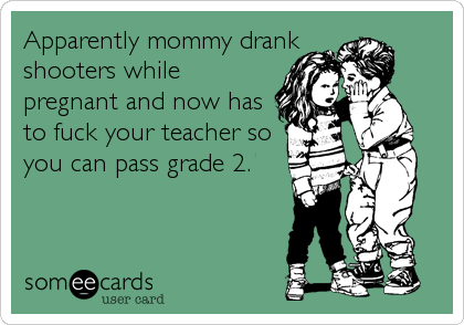 Apparently mommy drank shooters while pregnant and now has to fuck your teacher so you can pass grade 2.