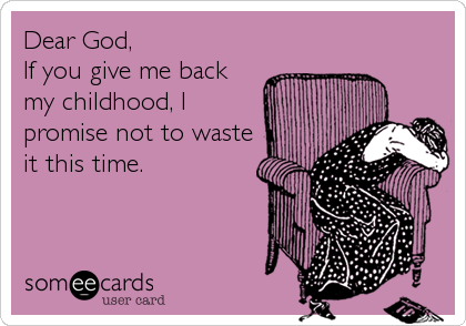 Dear God,  If you give me back my childhood, I promise not to waste it this time.