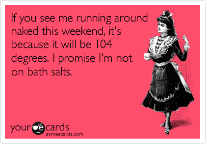 If you see me running around naked this weekend, it's because it will be 104 degrees. I promise I'm not on bath salts.