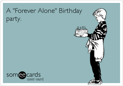 """A """"Forever Alone"""" Birthday party."""