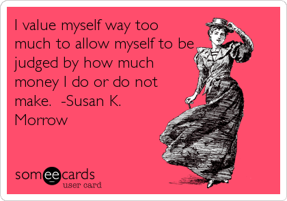 I value myself way too much to allow myself to be judged by how much money I do or do not make.  -Susan K. Morrow