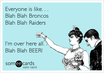 Everyone is like. . .  Blah Blah Broncos  Blah Blah Raiders   I'm over here all. . Blah Blah BEER!