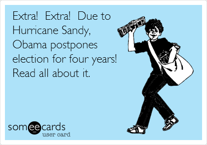 Extra!  Extra!  Due to Hurricane Sandy, Obama postpones  election for four years! Read all about it.