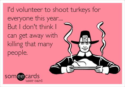 I'd volunteer to shoot turkeys for everyone this year.... But I don't think I  can get away with  killing that many people.
