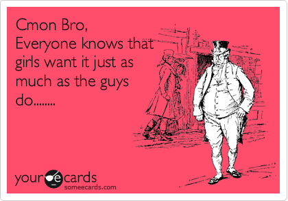Cmon Bro, Everyone knows that girls want it just as much as the guys do........