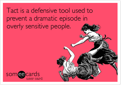 Tact is a defensive tool used to prevent a dramatic episode in overly sensitive people.