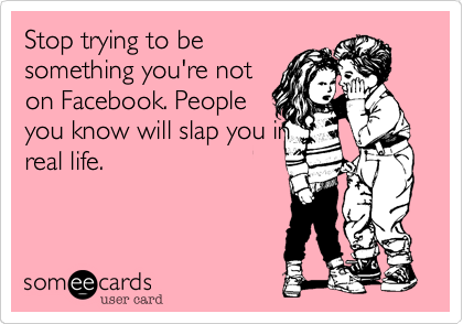 Stop trying to besomething you're noton Facebook. Peopleyou know will slap you inreal life.