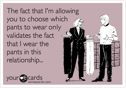 The fact that I'm allowing you to choose which pants you want to wear only validates the fact that I wear the pants in this relationship...