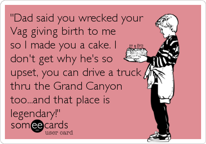 """Dad said you wrecked your Vag giving birth to me so I made you a cake. I don't get why he's so upset, you can drive a truck thru the Grand Canyon too...and that place is legendary!"""