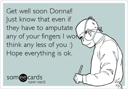 Get well soon Donna!! Just know that even if they have to amputate any of your fingers I won't think any less of you :) Hope everything is ok.