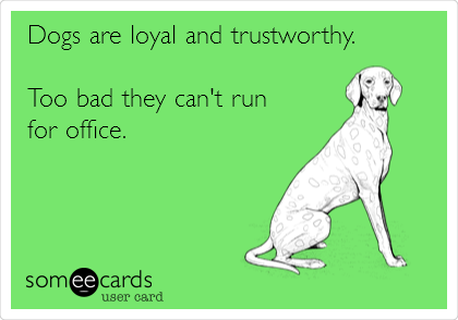 Dogs are loyal and trustworthy.  Too bad they can't run  for office.