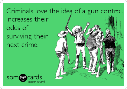 Criminals love the idea of a gun control.  It