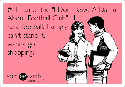 """# 1 Fan of the """"I Don't Give A Damn About Football Club"""".  I hate football. I simply can't stand it.  wanna go shopping?"""