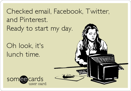Checked email, Facebook, Twitter,  and Pinterest.  Ready to start my day.  Oh look, it's  lunch time.