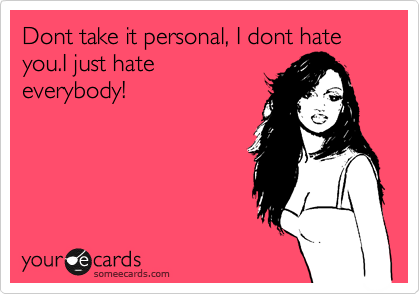 Dont take it personal, I dont hate you.I just hate everybody!