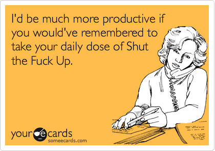 I'd be much more productive if you would've remembered to take your daily dose of Shut the Fuck Up.
