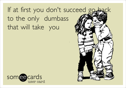 If at first you don't succeed go back to the only  dumbass that will take  you