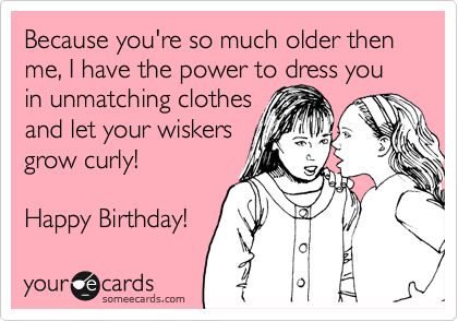 Because you're so much older then me, I have the power to dress you in unmatching clothes
