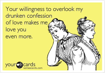 Your willingness to overlook my drunken confession  of love makes me  love you even more.