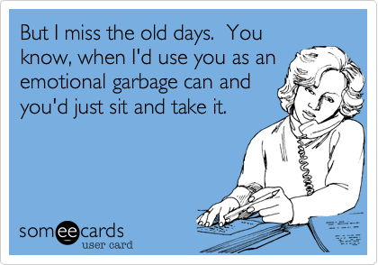 But I miss the old days.  You know, when I'd use you as an emotional garbage can and you'd just sit and take it.