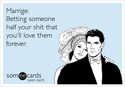 Marrige:Betting someone half your shit thatyou'll love themforever.