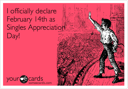 I officially declare  February 14th as  Singles Day!