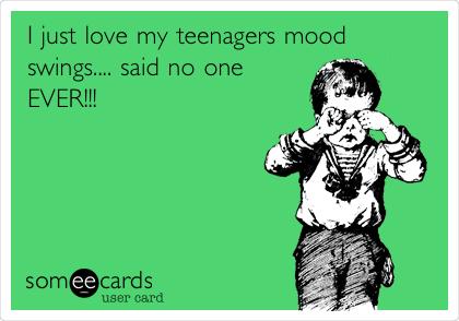I just love my teenagers mood swings.... said no one EVER!!!