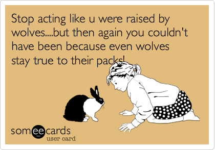 Stop acting like u were raised by wolves....but then again you couldn't have been because even wolves stay true to their packs!