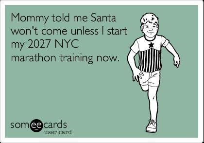 Mommy told me Santa won't come unless I start my 2027 NYC marathon training now.