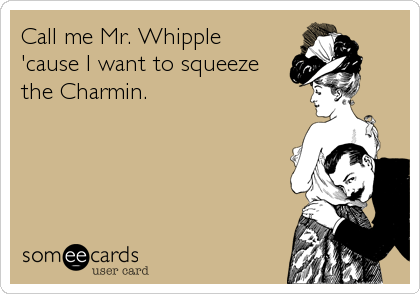 Call me Mr. Whipple 'cause I want to squeeze the Charmin.