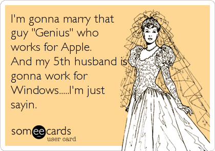 """I'm gonna marry that guy """"Genius"""" who works for Apple. And my 5th husband is gonna work for Windows.....I'm just sayin."""