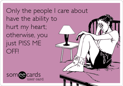 Only the people I care about have the ability to hurt my heart; otherwise, you just PISS ME OFF!