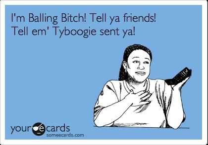 I'm Balling Bitch! Tell ya friends!  Tell em' Tyboogie sent ya!