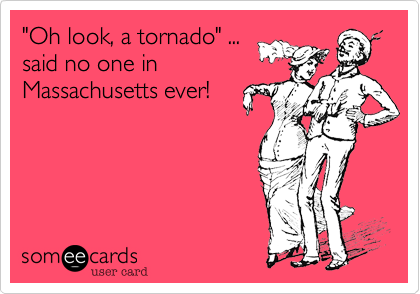 """Oh look, a tornado"" ...