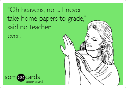 """Oh heavens, no ... I never take home papers to grade,"" said no teacher ever."