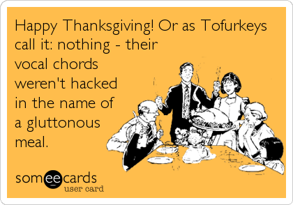 Happy Thanksgiving! Or as Tofurkeys call it: nothing - their vocal chords weren't hacked in the name of a gluttonous meal.