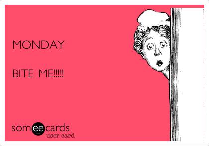 MONDAY  BITE ME!!!!!