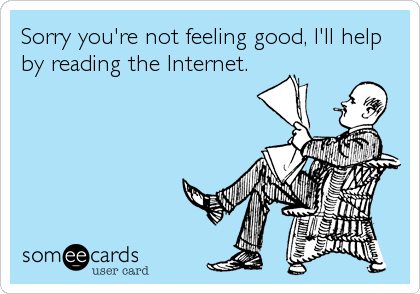 Sorry you're not feeling good, I'll help by reading the Internet.