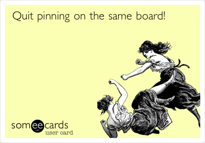 Quit pinning on the same board!