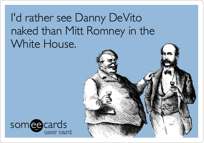 I'd rather see Danny DeVito naked than Mitt Romney in the White House.