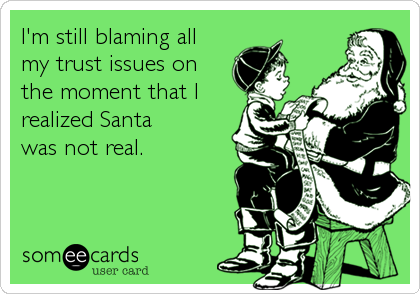 I'm still blaming all my trust issues on the moment that I realized Santa was not real.