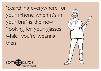 """""""Searching everywhere for your iPhone when it's in your bra"""" is the new """"looking for your glasses while you're wearing them""""."""