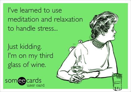 I've learned to use meditation and relaxation to handle stress...  Just kidding.  I'm on my third glass of wine.