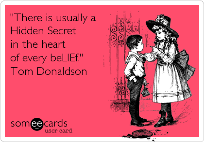 """""""There is usually a Hidden Secret  in the heart  of every beLIEf.""""  Tom Donaldson"""