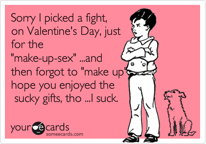 """Sorry I picked a fight, on Valentine's Day, just for the """"make-up-sex"""" ...and then forgot to """"make up"""". hope you enjoyed the  sucky gifts, tho ...I suck."""