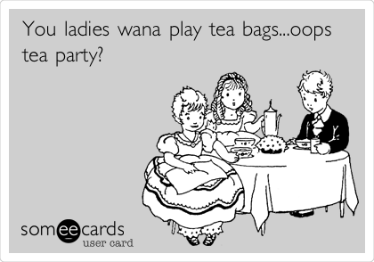 You ladies wana play tea bags...oops tea party?