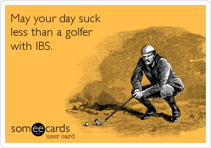 May your day suck less than a golfer with IBS.