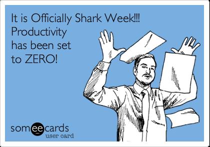 It is Officially Shark Week!!! Productivity has been set to ZERO!
