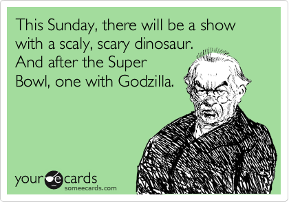 This Sunday, there will be a show with a scaly, scary dinosaur. And after the Super Bowl, one with Godzilla.